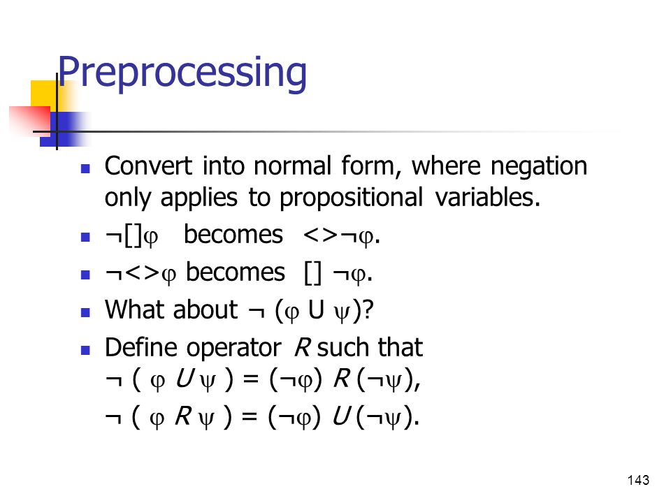 Preprocessing Convert into normal form, where negation only applies to propositional variables. ¬[] becomes <>¬.